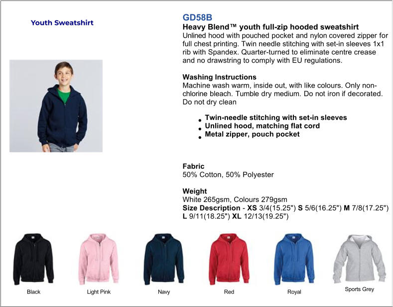 "GD58B Heavy Blend™ youth full-zip hooded sweatshirt Unlined hood with pouched pocket and nylon covered zipper for full chest printing. Twin needle stitching with set-in sleeves 1x1 rib with Spandex. Quarter-turned to eliminate centre crease and no drawstring to comply with EU regulations.  Washing Instructions Machine wash warm, inside out, with like colours. Only nonchlorine bleach. Tumble dry medium. Do not iron if decorated. Do not dry clean Twin-needle stitching with set-in sleeves Unlined hood, matching flat cord Metal zipper, pouch pocket   Fabric 50% Cotton, 50% Polyester   Weight White 265gsm, Colours 279gsm Size Description - XS 3/4(15.25"") S 5/6(16.25"") M 7/8(17.25"") L 9/11(18.25"") XL 12/13(19.25"") Black Light Pink Navy Red Royal Sports Grey Youth Sweatshirt"